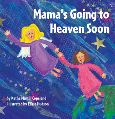 Mama's Going to Heaven Soon by Kathe Martin Copeland