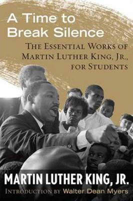 A Time to Break Silence The Essential Works of Martin Luther King, Jr., for Students by Martin Luther, Jr. King