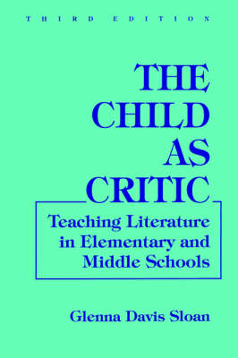 The Child as Critic Teaching Literature in Elementary and Middle Schools by Glenna Davis Sloan, Dorothy S. Strickland, C. Genishi, Northrop Frye