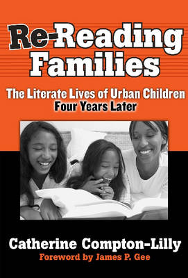 Re-reading Families The Literate Lives of Urban Children, Four Years Later by Catherine Compton-Lilly, James Paul Gee