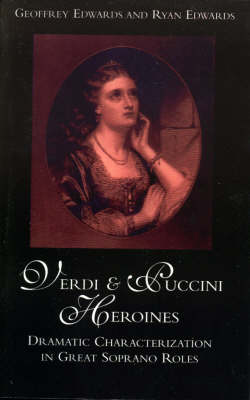 Verdi and Puccini Heroines Dramatic Characterization in Great Soprano Roles by Geoffrey Edwards, Ryan Edwards