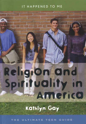 Religion and Spirituality in America The Ultimate Teen Guide by Kathlyn Gay