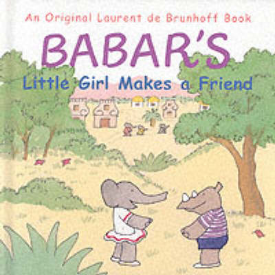Babar's Little Girl Makes a Friend by Laurent de Brunhoff