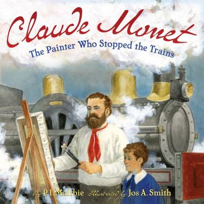 Claude Monet The Painter Who Stopped the Trains by P. I. Maltbie, Jos A. Smith
