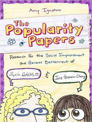 The Popularity Papers Research for the Social Improvement and General Betterment of Lydia Goldblatt and Julie Graham-Chang by Amy Ignatow