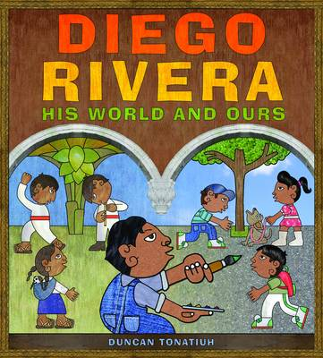Diego Rivera His World and Ours by Duncan Tonatiuh