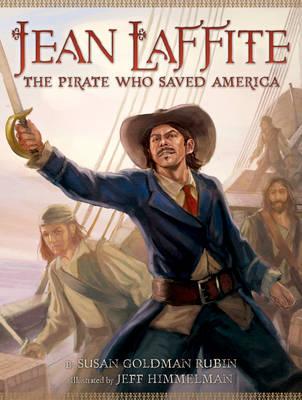 Jean Laffite The Pirate Who Saved America by Susan Goldman Rubin