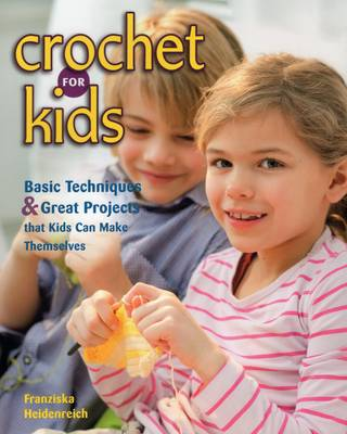 Crochet for Kids Basic Techniques and Great Projects That Kids Can Make Themselves by Franziska Heidenreich
