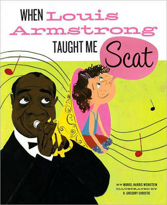 When Louis Armstrong Taught Me to Scat by Gregory Christie