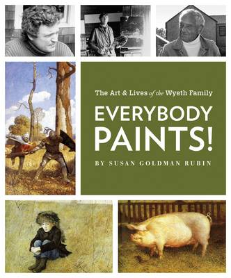 Everybody Paints! The Lives and Art of the Wyeth Family by Susan Goldman Rubin