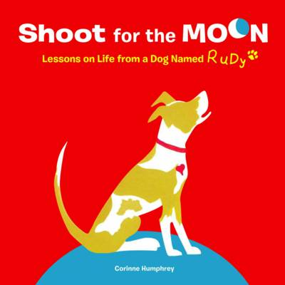 Shoot for the Moon Lessons on Life from a Dog Named Rudy by Corinne Humphrey
