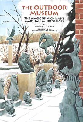 The Outdoor Museum The Magic of Michigan's Marshall M.Fredericks by Marcy Heller Fisher