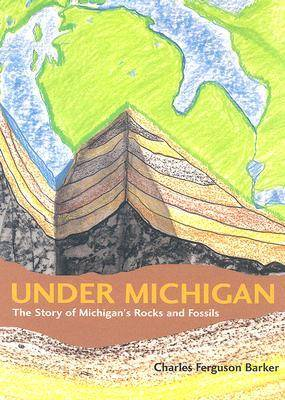 Under Michigan The Story of Michigan's Rocks and Fossils by Charles Ferguson Barker