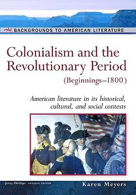 Colonialism and the Revolutionary Period, Beginnings-1800 American Literature in Its Historical Cultural, and Social Contexts by Karen Meyers