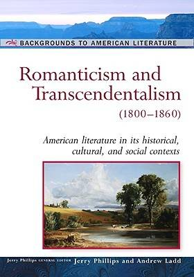 Romanticism and Transcendentalism, 1800-1860 American Literature in Its Historical Cultural, and Social Contexts by Jerry Phillips