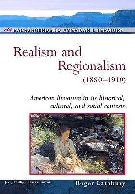 Realism and Regionalism, 1860-1910 American Literature in Its Historical Cultural, and Social Contexts by Roger Lathbury