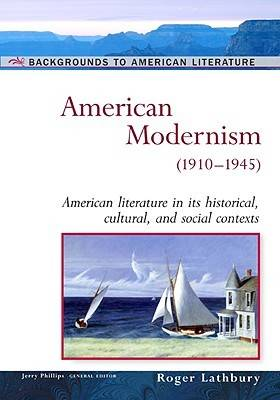 American Modernism, 1910-1945 American Literature in Its Historical Cultural, and Social Contexts by Roger Lathbury