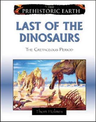 Last of the Dinosaurs The Cretaceous Period by Thom Holmes
