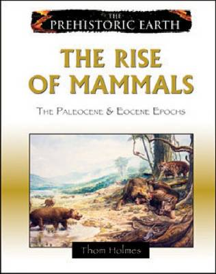 The Rise of Mammals The Paleocene and Eocene Epochs by Thom Holmes