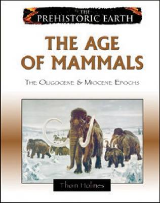 The Age of Mammals The Oligocene and Miocene Epochs by Thom Holmes