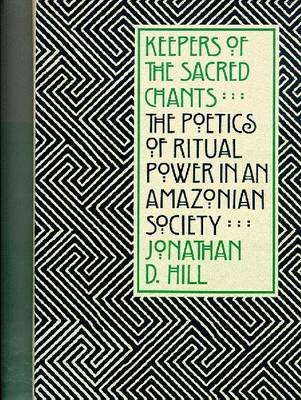 Keepers of the Sacred Chants The Poetics of Ritual Power in an Amazonian Society by Jonathan David Hill
