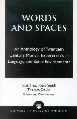 Words and Spaces An Anthology of Twentieth Century Musical Experiments in Language Sonic Environments by Stuart Saunders Smith, Thomas DeLio