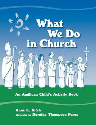 What We Do in Church An Anglican Child's Activity Book by Anne E. Kitch