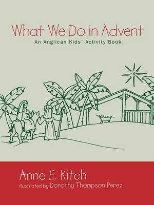 What We Do in Advent An Anglican Kids' Activity Book by Anne E. Kitch