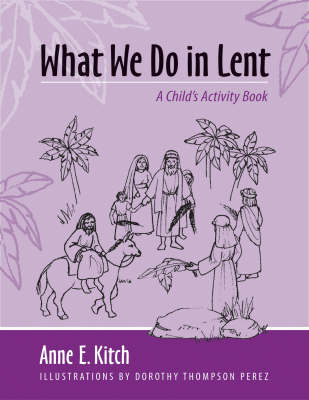 What We Do in Lent A Child's Activity Book by Anne E. Kitch, Dorothy Thompson Perez