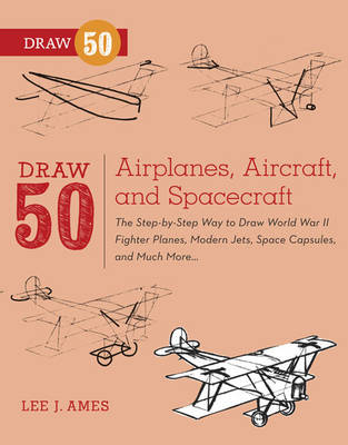 Draw 50 Airplanes, Aircraft, and Spacecraft The Step-by-step Way to Draw World War II Fighter Planes, Modern Jets, Space Capsules, and Much More... by Lee J. Ames