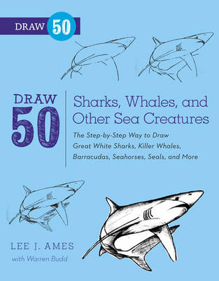 Draw 50 Sharks, Whales, and Other Sea Creatures The Step-by-step Way to Draw Great White Sharks, Killer Whales, Barracudas, Seahorses, Seals, and More by Lee J. Ames