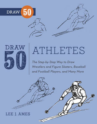 Draw 50 Athletes The Step-by-step Way to Draw Wrestlers and Figure Skaters, Baseball and Football Players, and Many More... by Lee J. Ames