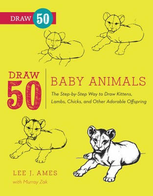 Draw 50 Baby Animals The Step-by-step Way to Draw Kittens, Lambs, Chicks, and Other Adorable Offspring by Lee J. Ames