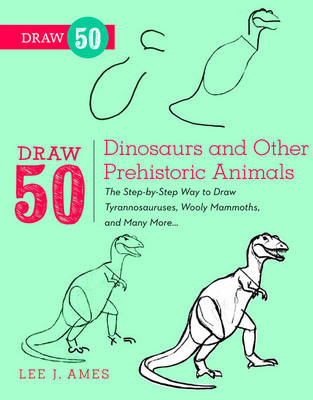 Draw 50 Dinosaurs and Other Prehistoric Animals The Step-by-step Way to Draw Tyronnasauruses, Wooly Mammoths and Many More by Lee J. Ames