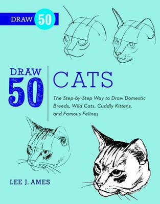 Draw 50 Cats The Step-by-step Way to Draw Domestic Breeds, Wild Cats, Cuddly Kittens, and Famous Felines by Lee J. Ames