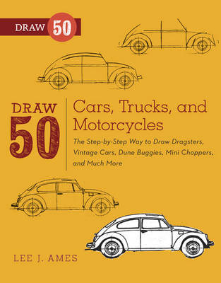 Draw 50 Cars, Trucks, and Motorcycles The Step-by-step Way to Draw Dragsters, Vintage Cars, Dune Buggies, Mini Choppers, and Much More by Lee J. Ames