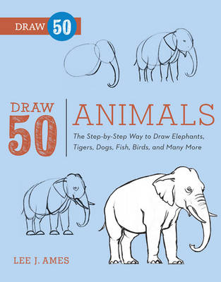Draw 50 Animals The Step-by-step Way to Draw Elephants, Tigers, Dogs, Fish, Birds, and Many More... by Lee J. Ames
