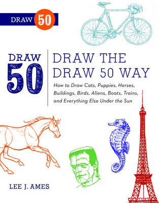 Draw the Draw 50 Way How to Draw Cats, Puppies, Horses, Buildings, Birds, Aliens, Boats, Trains and Everything Else Under the Sun by Lee J. Ames