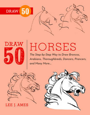 Draw 50 Horses The Step-by-step Way to Draw Broncos, Arabians, Thoroughbreds, Dancers, Prancers and Many More by Lee J. Ames