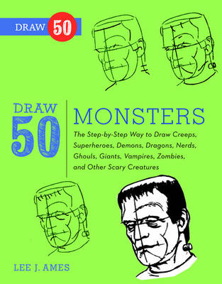 Draw 50 Monsters The Step-by-step Way to Draw Creeps, Superheroes, Demons, Dragons, Nerds, Ghouls, Giants, Vampires, Zombies and Other Scary Creatures by Lee J. Ames