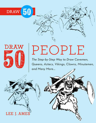 Draw 50 People The Step-by-step Way to Draw Cavemen, Queens, Aztecs, Vikings, Clowns, Minutemen, and Many More by Lee J. Ames, Creig Flessel