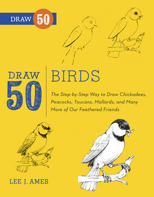Draw 50 Birds The Step-by-step Way to Draw Chickadees, Peacocks, Toucans, Mallards, and Many More of Our Feathered Friends by Lee J. Ames, Tony D'Adamo