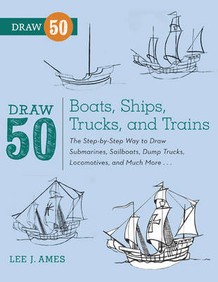 Draw 50 Boats, Ships, Trucks, and Trains The Step-by-step Way to Draw Submarines, Sailboats, Dump Trucks, Locomotives, and Much More... by Lee J. Ames