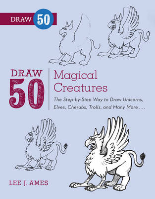 Draw 50 Magical Creatures The Step-by-step Way to Draw Unicorns, Elves, Cherubs, Trolls, and Many More by Lee J. Ames, Andrew Mitchell