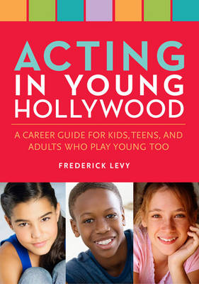 Acting in Young Hollywood A Career Guide for Kids, Teens, and Adults Who Play Young Too by Frederick Levy