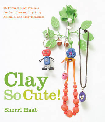 Clay So Cute! 21 Polymer Clay Projects for Cool Charms, Itty-bitty Animals, and Tiny Treasures by Sherri Haab
