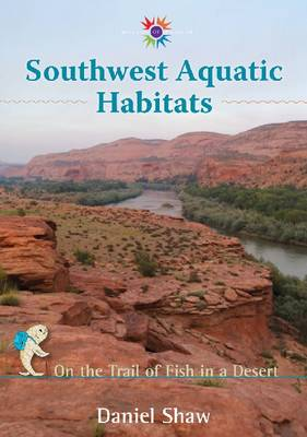 Southwest Aquatic Habitats On the Trail of Fish in a Desert by Daniel Shaw