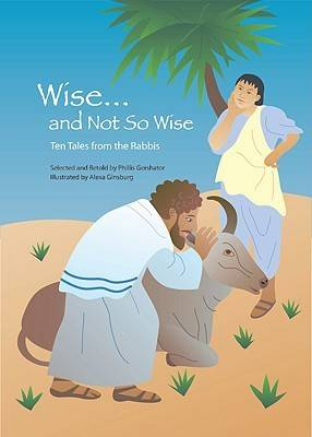 Wise and Not So Wise Ten Tales from the Rabbis by Phillis Gershator, Alexa Ginsburg