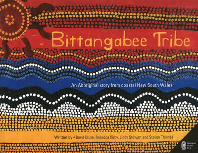 Bittangabee Tribe An Aboriginal Story from Coastal New South Wales by Beryl Cruse, Rebecca Kirby, Liddy Stewart, Steven Thomas