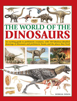 The World of the Dinosaurs An Exciting Guide to Prehistoric Creatures, with 350 Fabulous Detailed Drawings of Dinosaurs and Beasts and the Places They Lived by Dougal Dixon